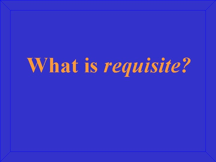 What is requisite?