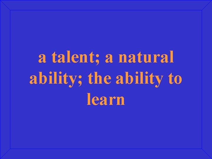 a talent; a natural ability; the ability to learn
