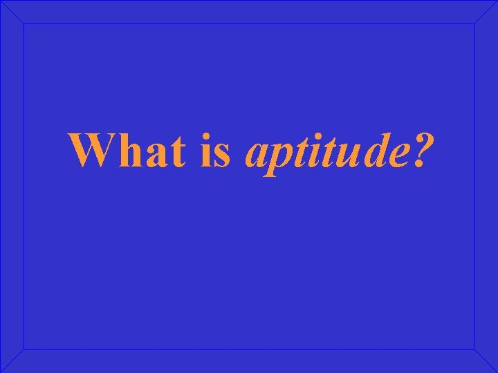 What is aptitude?