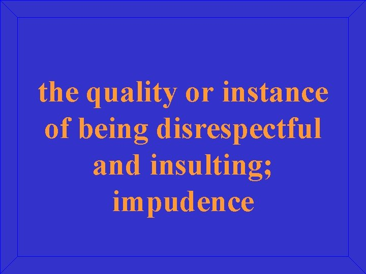 the quality or instance of being disrespectful and insulting; impudence