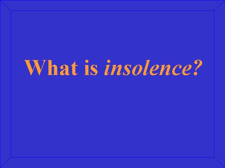 What is insolence?