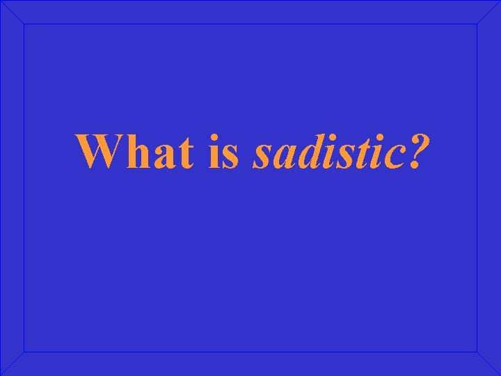 What is sadistic?