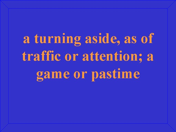 a turning aside, as of traffic or attention; a game or pastime