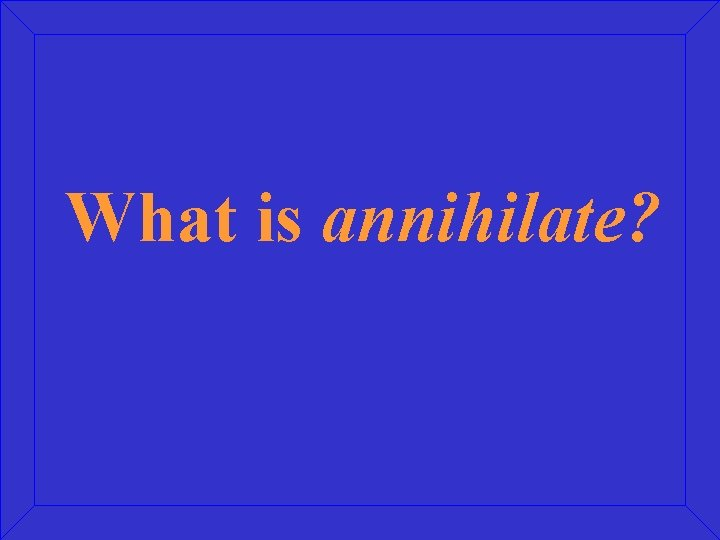 What is annihilate?