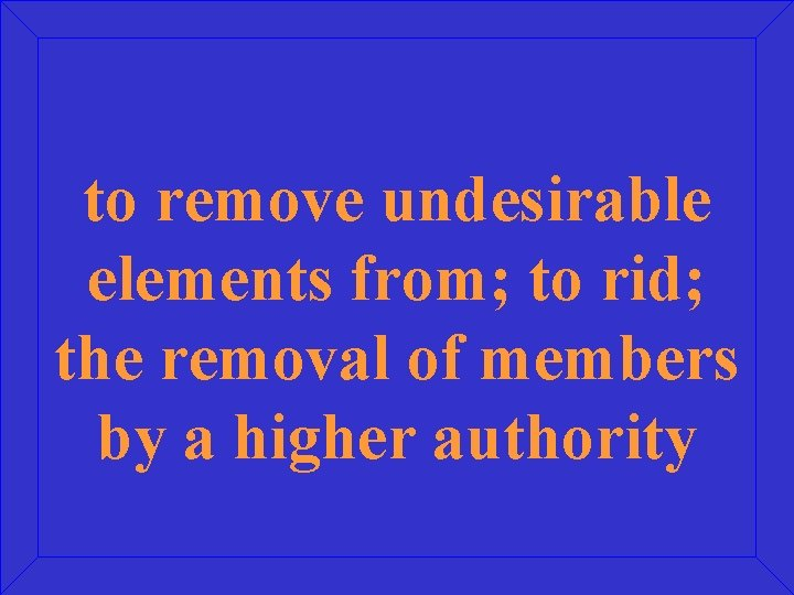 to remove undesirable elements from; to rid; the removal of members by a higher