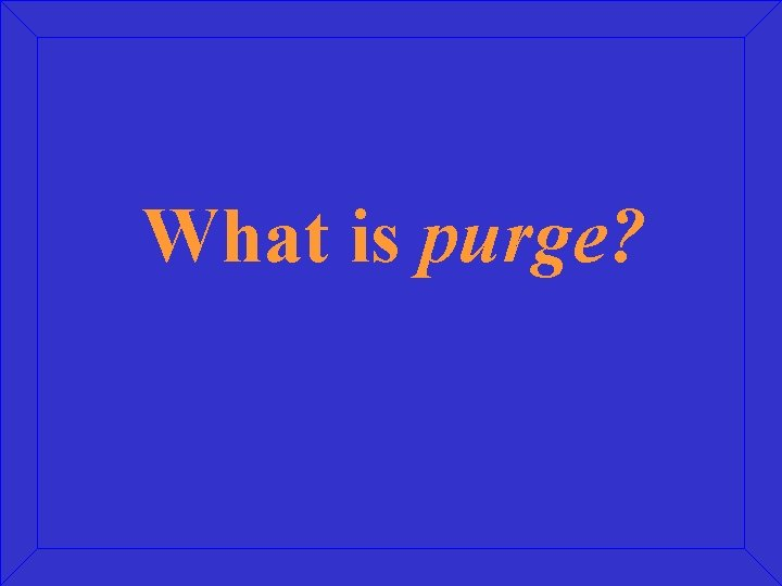 What is purge?