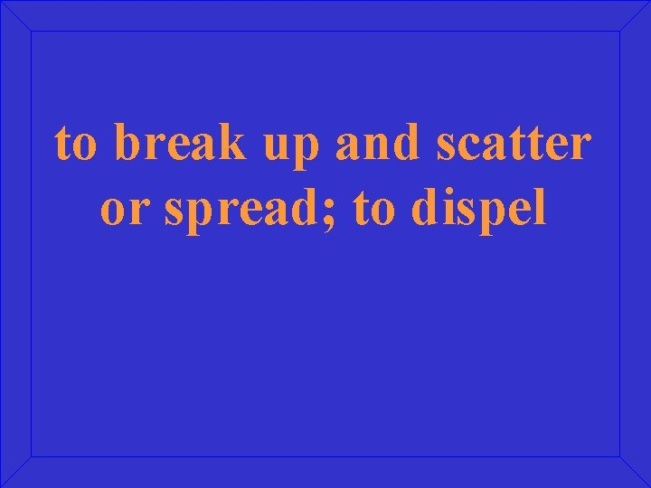 to break up and scatter or spread; to dispel