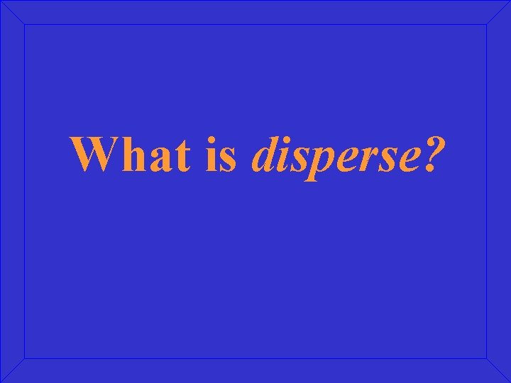 What is disperse?