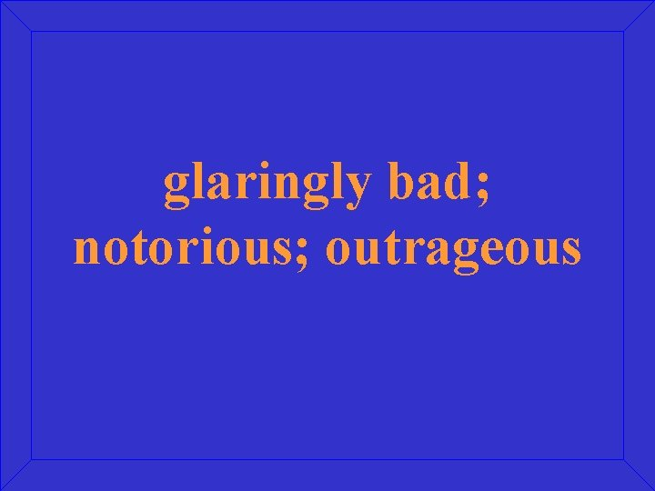 glaringly bad; notorious; outrageous