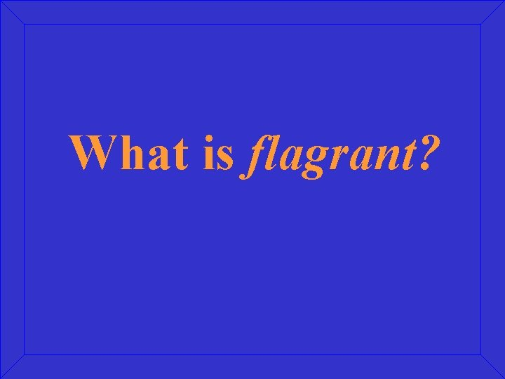 What is flagrant?