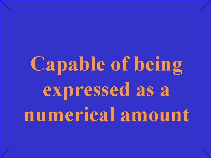 Capable of being expressed as a numerical amount
