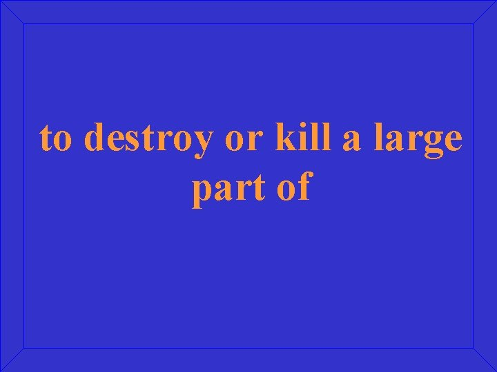 to destroy or kill a large part of