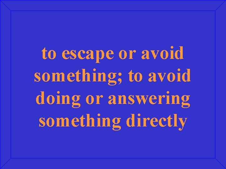 to escape or avoid something; to avoid doing or answering something directly