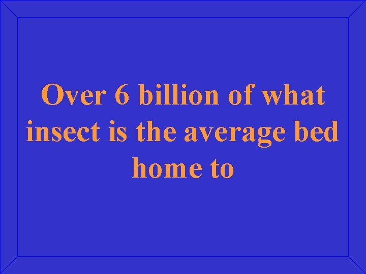 Over 6 billion of what insect is the average bed home to