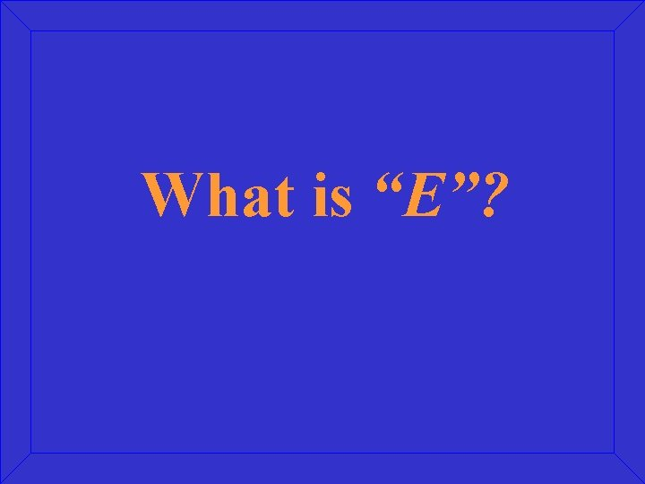 """What is """"E""""?"""