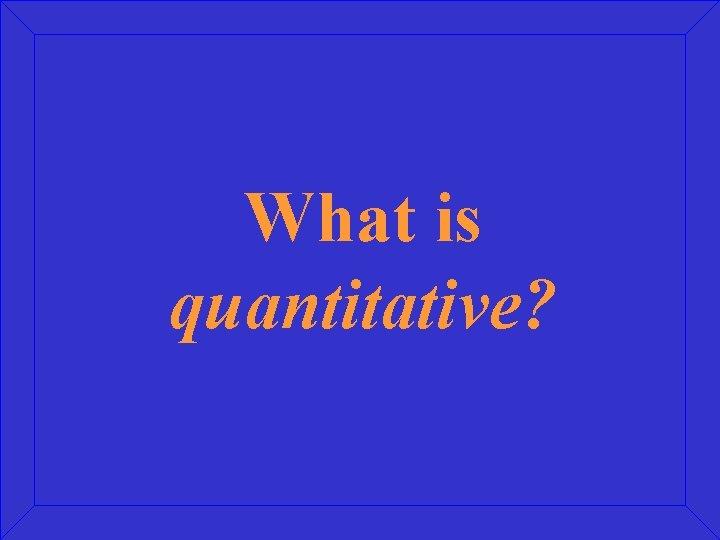 What is quantitative?