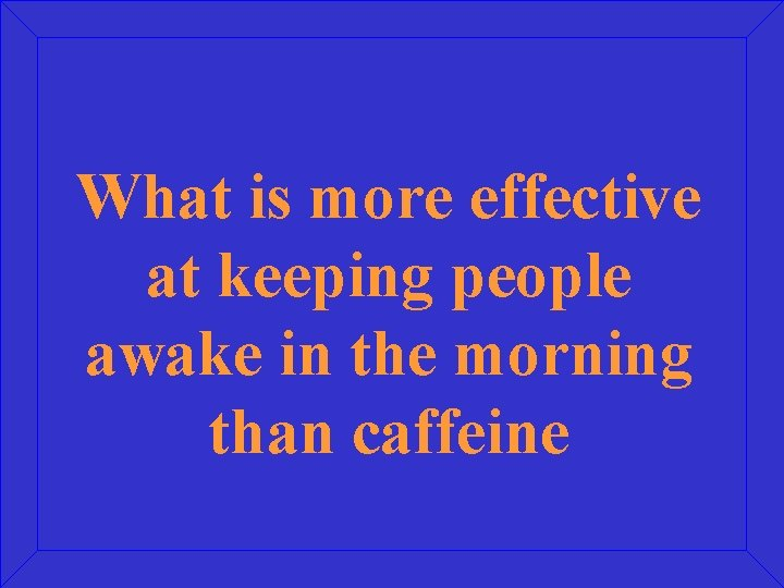 What is more effective at keeping people awake in the morning than caffeine