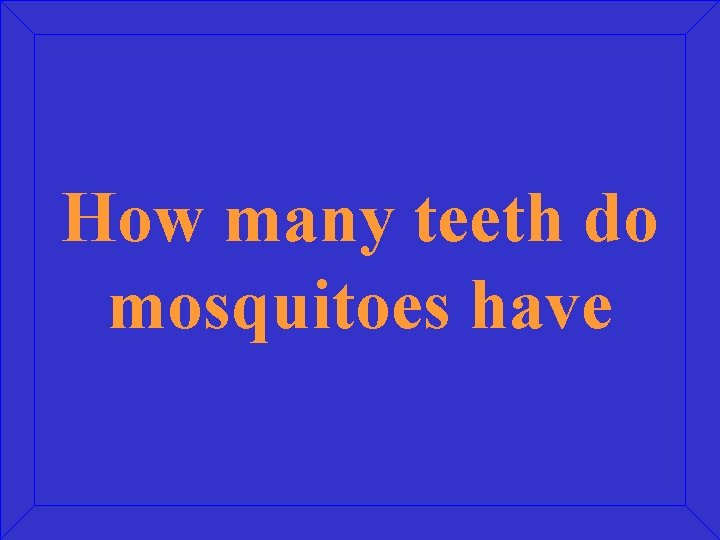 How many teeth do mosquitoes have
