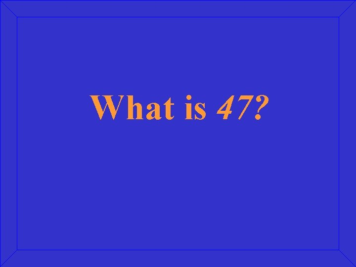 What is 47?