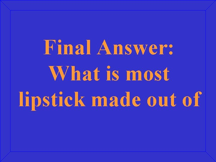 Final Answer: What is most lipstick made out of