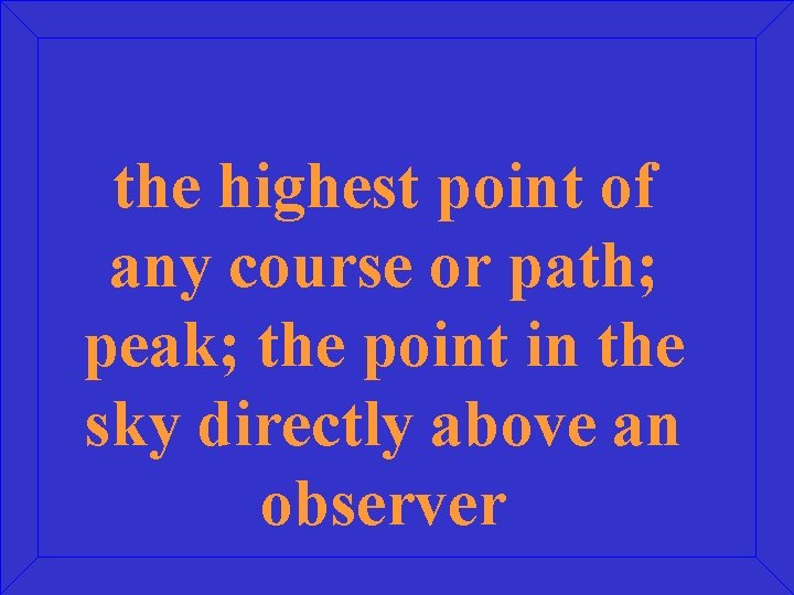 the highest point of any course or path; peak; the point in the sky
