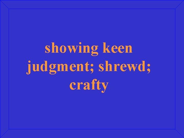 showing keen judgment; shrewd; crafty