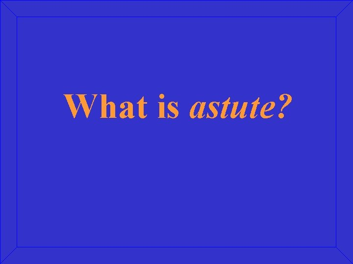 What is astute?