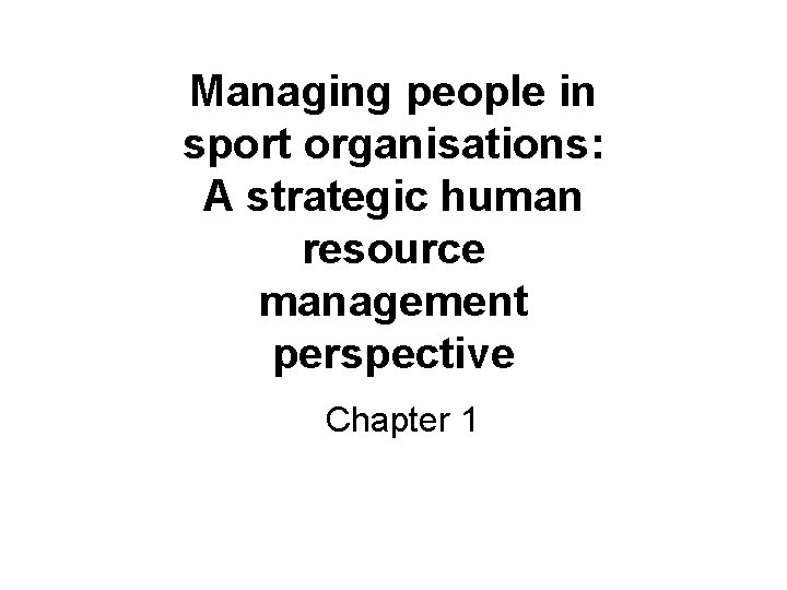 Managing people in sport organisations: A strategic human resource management perspective Chapter 1