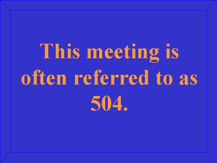 This meeting is often referred to as 504.