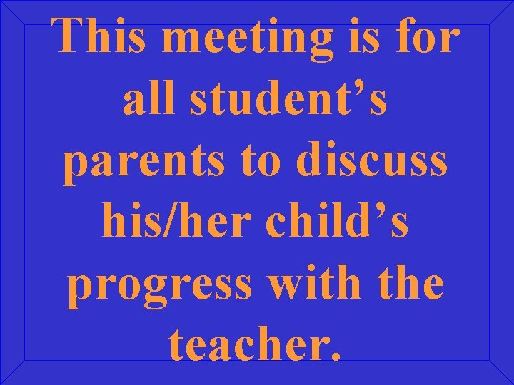 This meeting is for all student's parents to discuss his/her child's progress with the