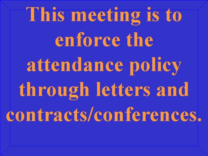 This meeting is to enforce the attendance policy through letters and contracts/conferences.