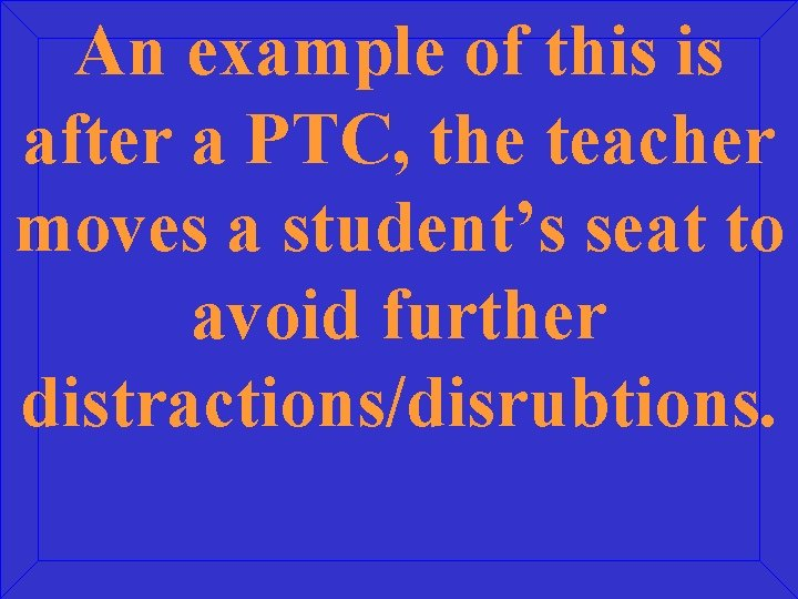 An example of this is after a PTC, the teacher moves a student's seat