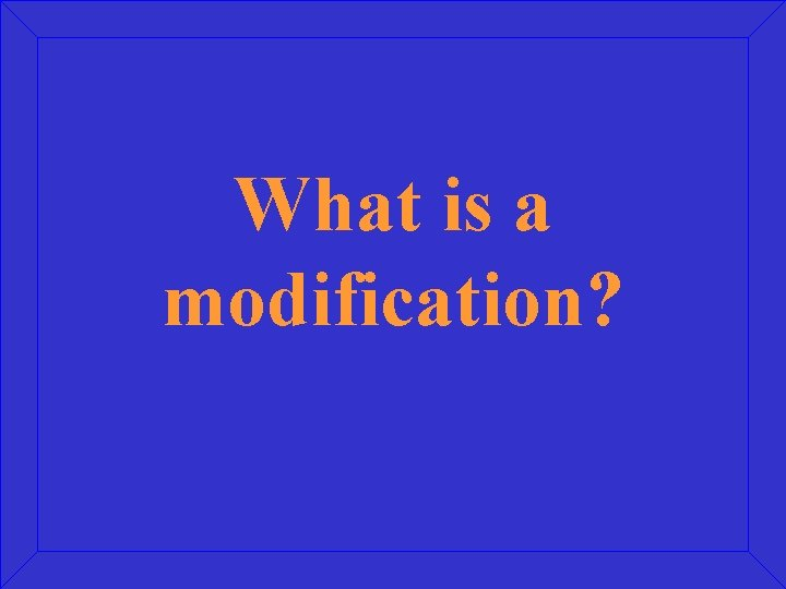 What is a modification?