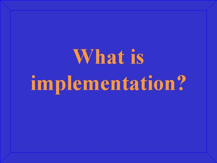 What is implementation?