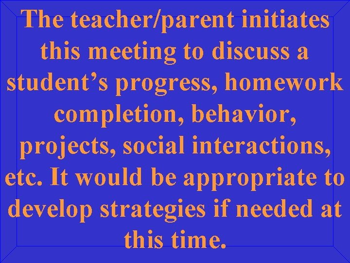 The teacher/parent initiates this meeting to discuss a student's progress, homework completion, behavior, projects,