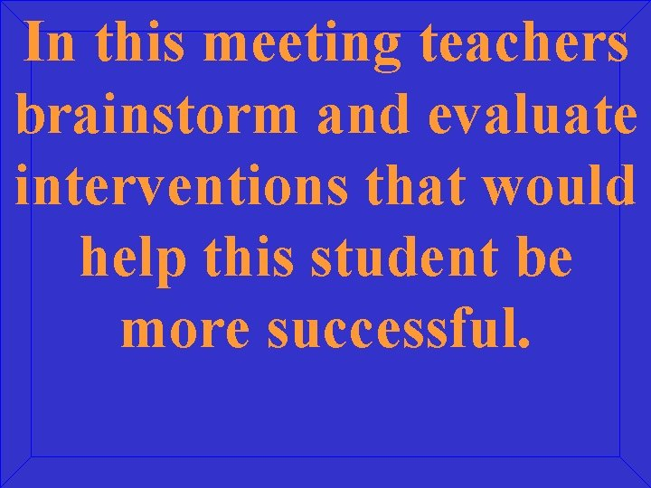 In this meeting teachers brainstorm and evaluate interventions that would help this student be