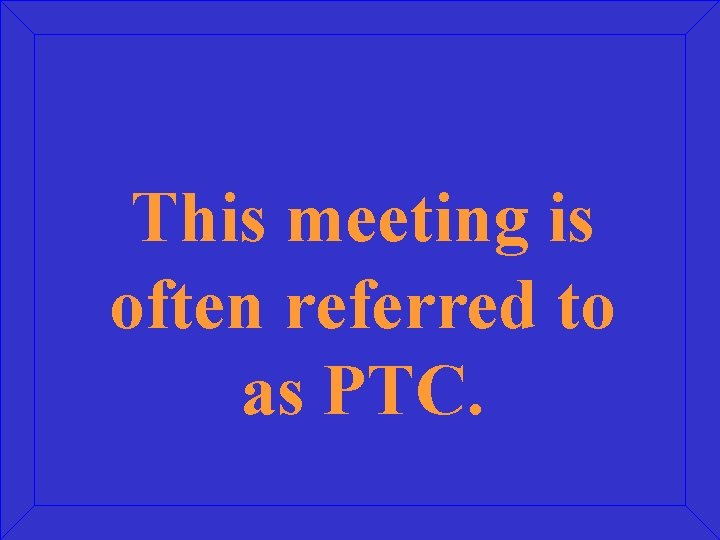 This meeting is often referred to as PTC.
