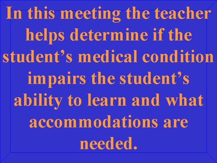 In this meeting the teacher helps determine if the student's medical condition impairs the