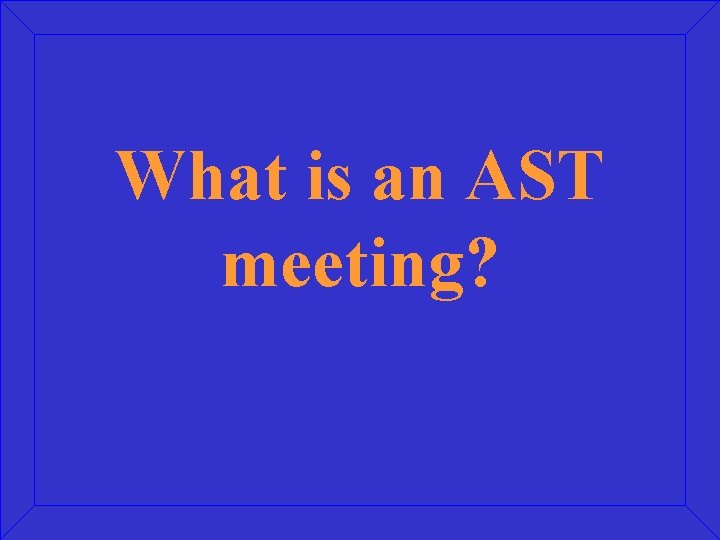 What is an AST meeting?