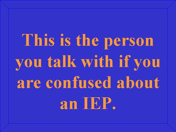 This is the person you talk with if you are confused about an IEP.