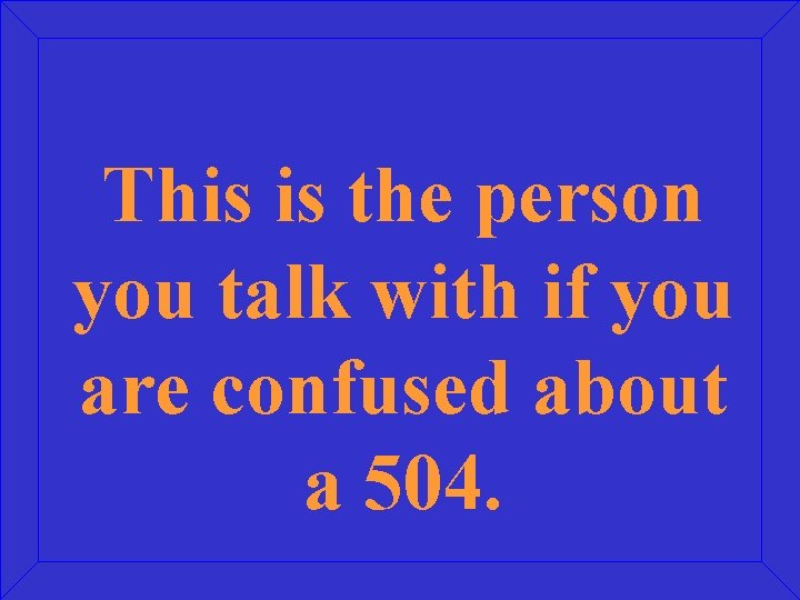 This is the person you talk with if you are confused about a 504.