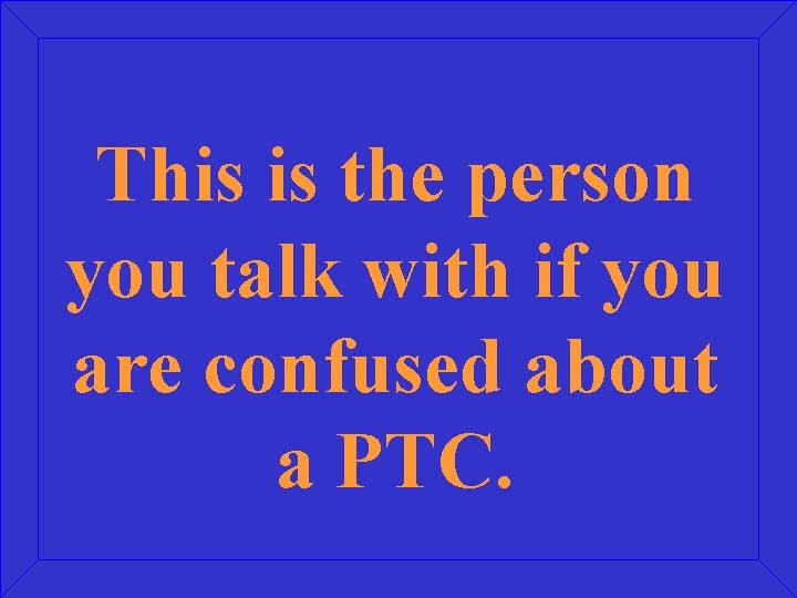 This is the person you talk with if you are confused about a PTC.