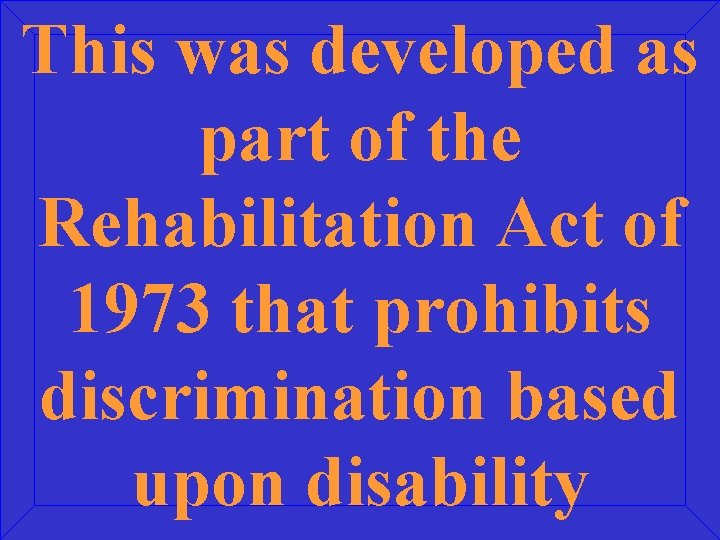 This was developed as part of the Rehabilitation Act of 1973 that prohibits discrimination