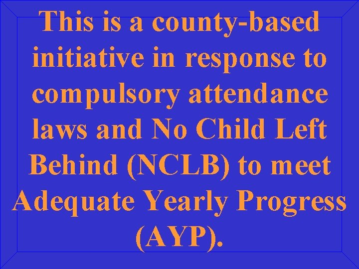 This is a county-based initiative in response to compulsory attendance laws and No Child