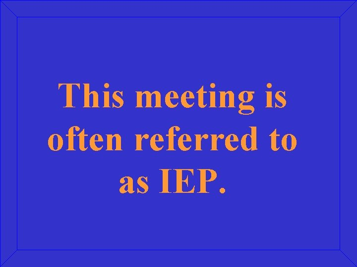 This meeting is often referred to as IEP.