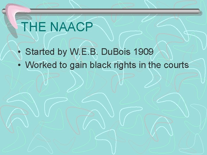 THE NAACP • Started by W. E. B. Du. Bois 1909 • Worked to