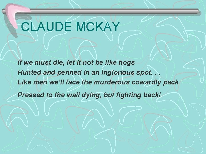 CLAUDE MCKAY If we must die, let it not be like hogs Hunted and
