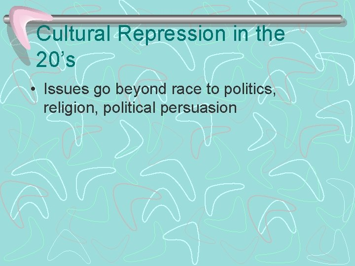 Cultural Repression in the 20's • Issues go beyond race to politics, religion, political