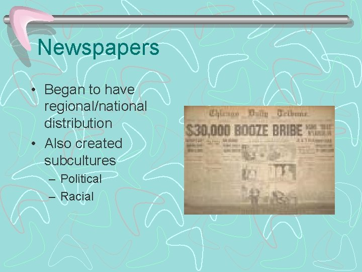 Newspapers • Began to have regional/national distribution • Also created subcultures – Political –