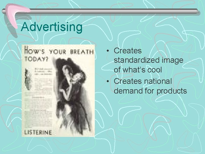Advertising • Creates standardized image of what's cool • Creates national demand for products